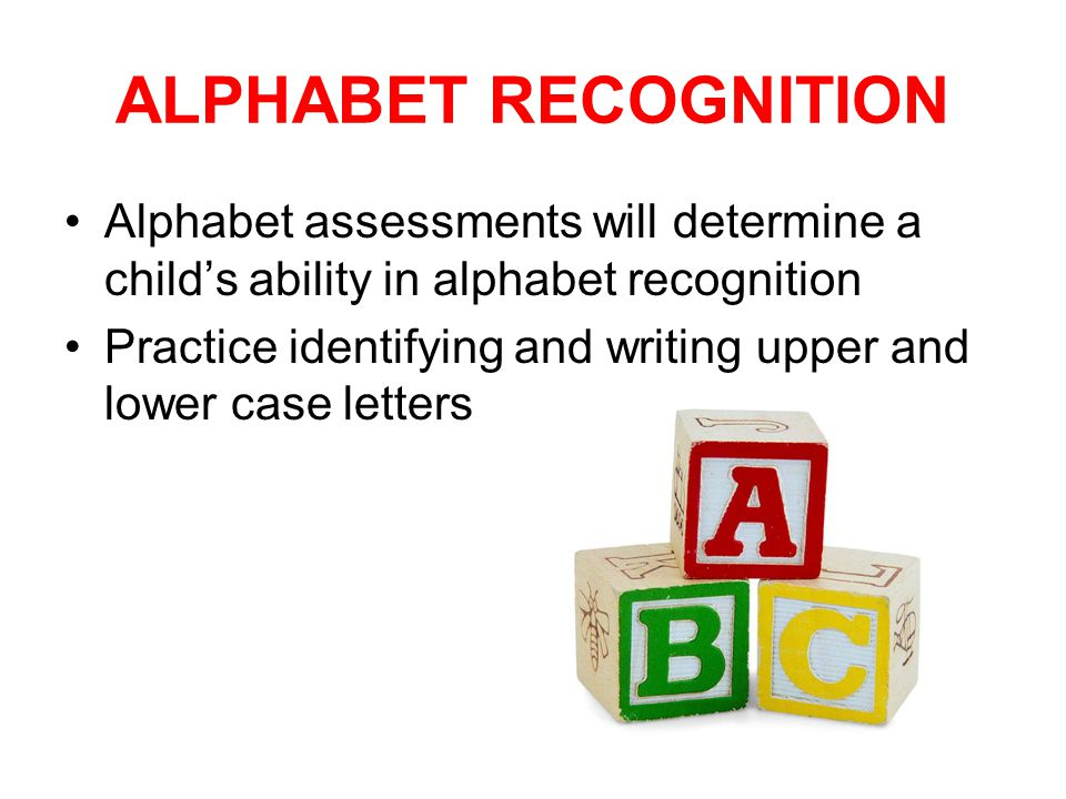 ALPHABET RECOGNITION Alphabet assessments will determine a child's ability in alphabet recognition Practice identifying and writing upper and lower case letters