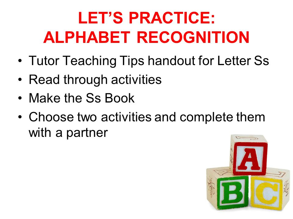 LET'S PRACTICE: ALPHABET RECOGNITION Tutor Teaching Tips handout for Letter Ss Read through activities Make the Ss Book Choose two activities and complete them with a partner