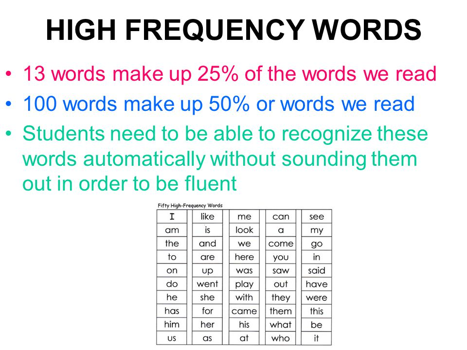 HIGH FREQUENCY WORDS 13 words make up 25% of the words we read 100 words make up 50% or words we read Students need to be able to recognize these words automatically without sounding them out in order to be fluent