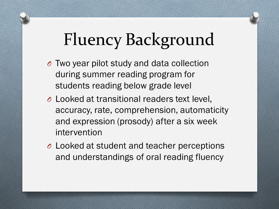 Fluency Background O Two year pilot study and data collection during summer reading program for students reading below grade level O Looked at transit