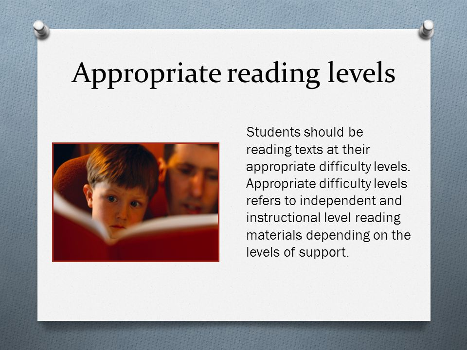 Appropriate reading levels Students should be reading texts at their appropriate difficulty levels. Appropriate difficulty levels refers to independen