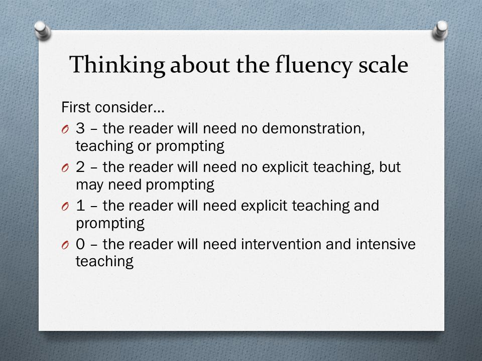 Thinking about the fluency scale First consider… O 3 – the reader will need no demonstration, teaching or prompting O 2 – the reader will need no expl