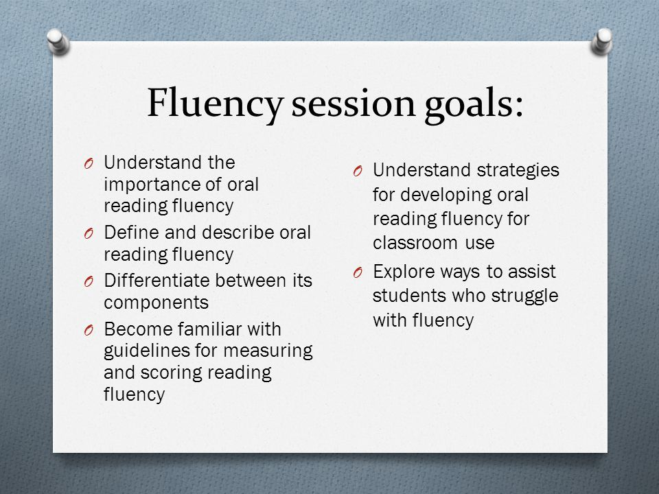 Fluency session goals: O Understand the importance of oral reading fluency O Define and describe oral reading fluency O Differentiate between its comp