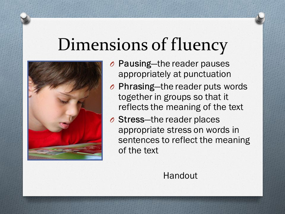 Dimensions of fluency O Pausing—the reader pauses appropriately at punctuation O Phrasing—the reader puts words together in groups so that it reflects