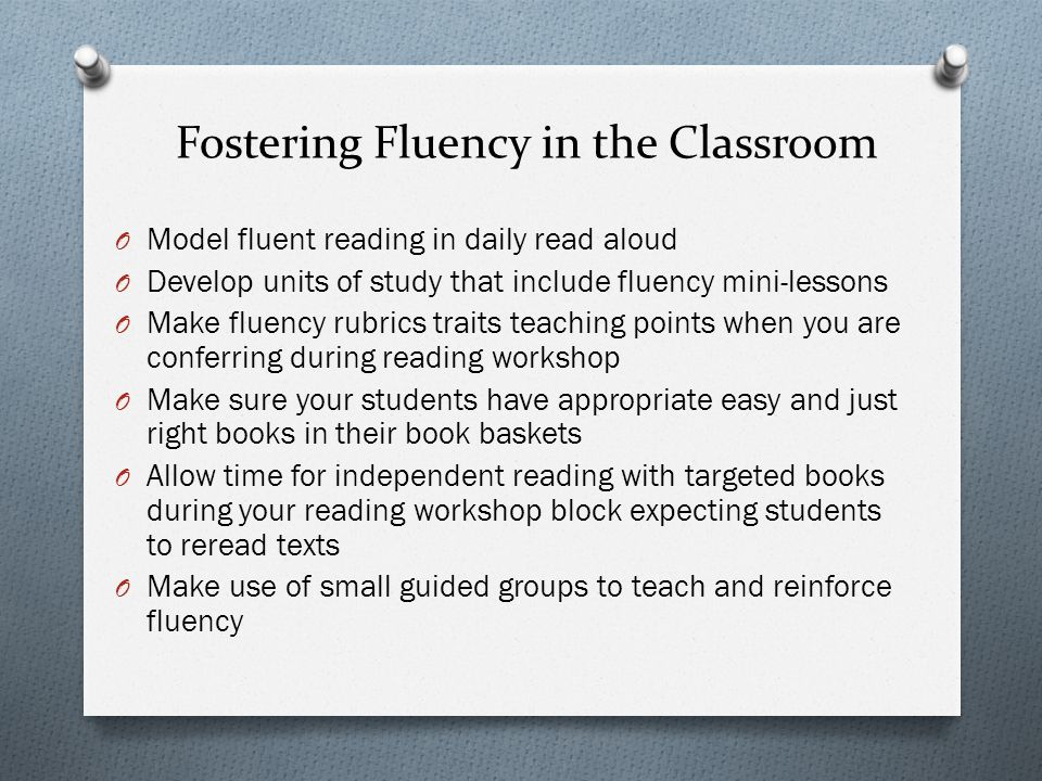 Fostering Fluency in the Classroom O Model fluent reading in daily read aloud O Develop units of study that include fluency mini-lessons O Make fluenc