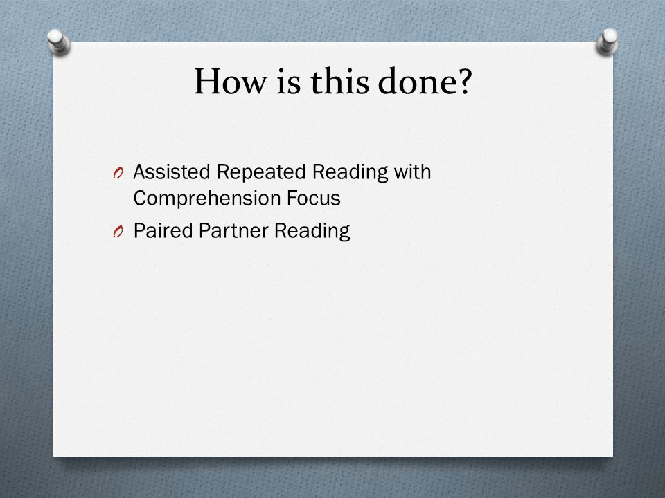 How is this done? O Assisted Repeated Reading with Comprehension Focus O Paired Partner Reading