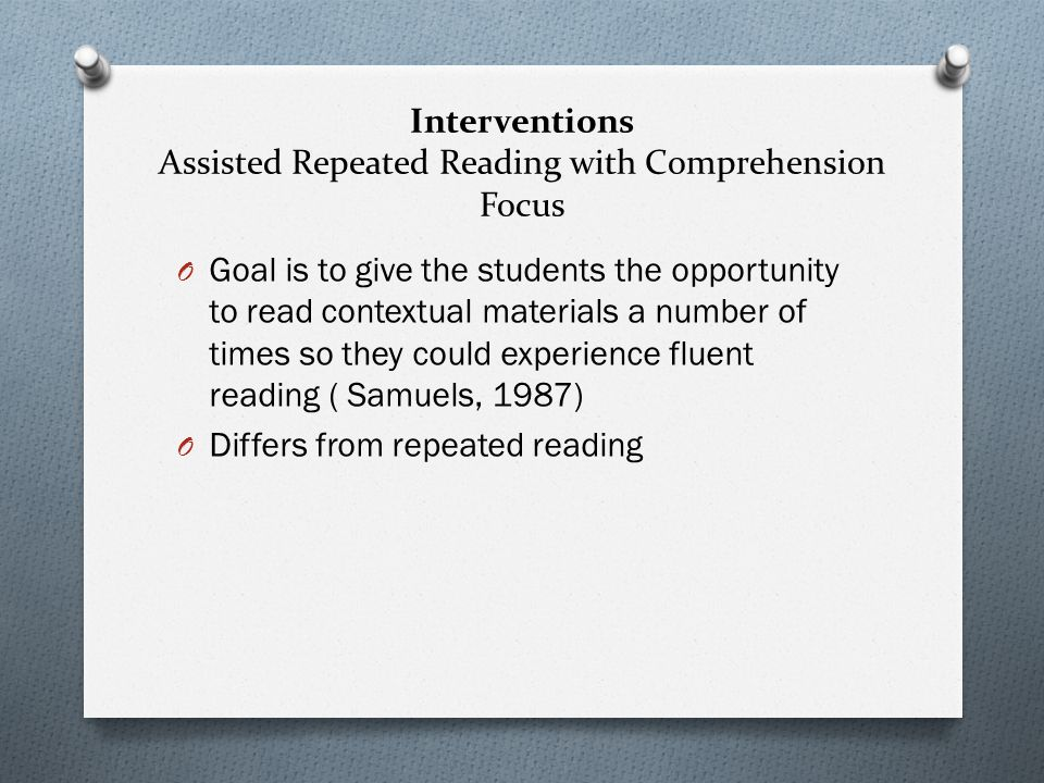 Interventions Assisted Repeated Reading with Comprehension Focus O Goal is to give the students the opportunity to read contextual materials a number