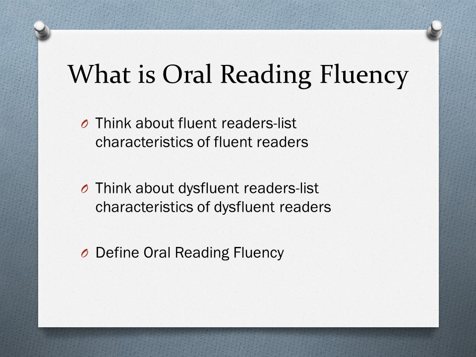 What is Oral Reading Fluency O Think about fluent readers-list characteristics of fluent readers O Think about dysfluent readers-list characteristics