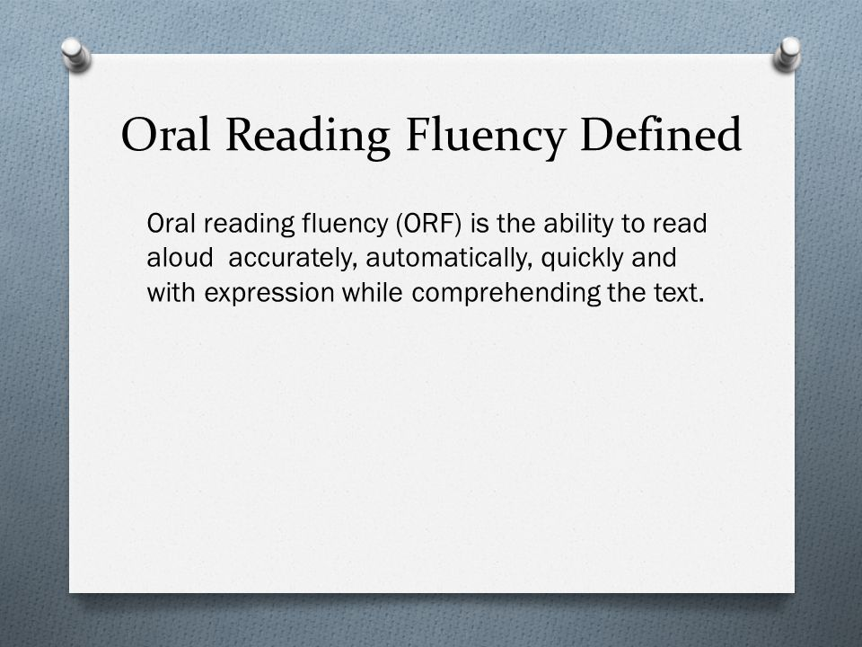 Oral Reading Fluency Defined Oral reading fluency (ORF) is the ability to read aloud accurately, automatically, quickly and with expression while comp