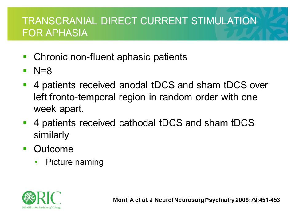 TRANSCRANIAL DIRECT CURRENT STIMULATION FOR APHASIA  Chronic non-fluent aphasic patients  N=8  4 patients received anodal tDCS and sham tDCS over left fronto-temporal region in random order with one week apart.