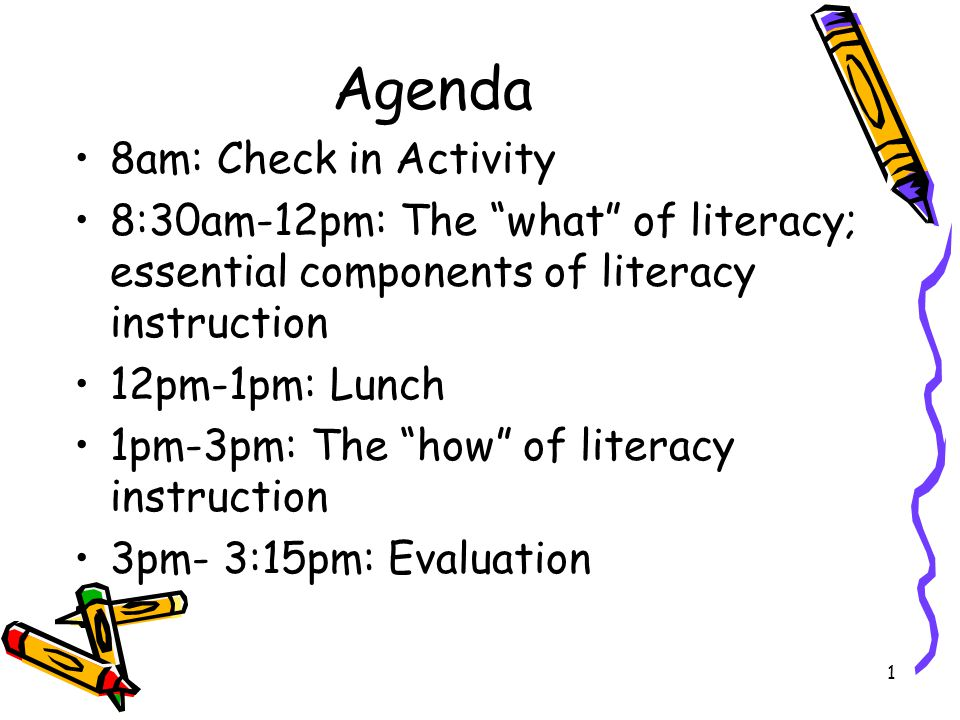 Agenda 8am: Check in Activity 8:30am-12pm: The what of literacy; essential components of literacy instruction 12pm-1pm: Lunch 1pm-3pm: The how of literacy instruction 3pm- 3:15pm: Evaluation 1