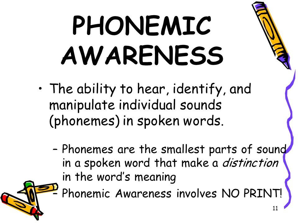 11 PHONEMIC AWARENESS The ability to hear, identify, and manipulate individual sounds (phonemes) in spoken words.