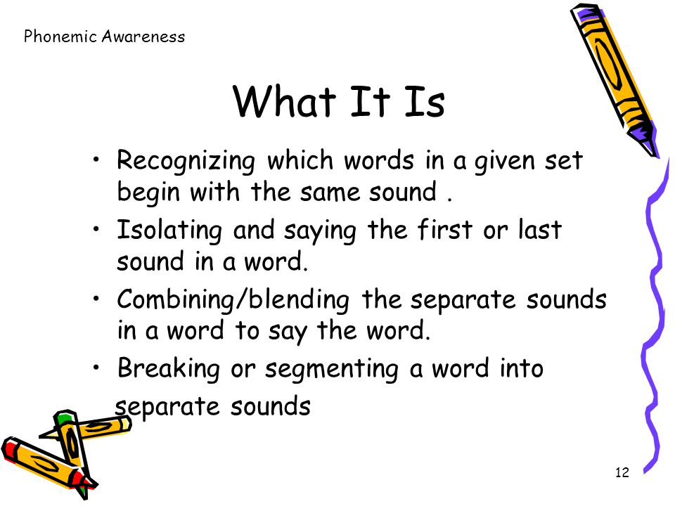 12 What It Is Recognizing which words in a given set begin with the same sound.