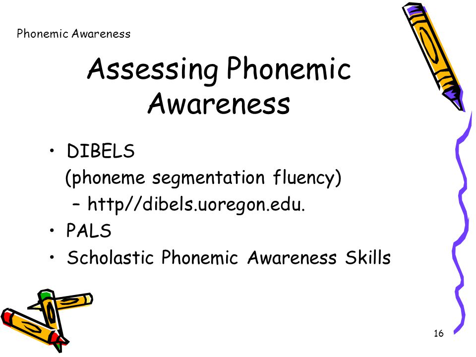 16 Assessing Phonemic Awareness DIBELS (phoneme segmentation fluency) –http//dibels.uoregon.edu.