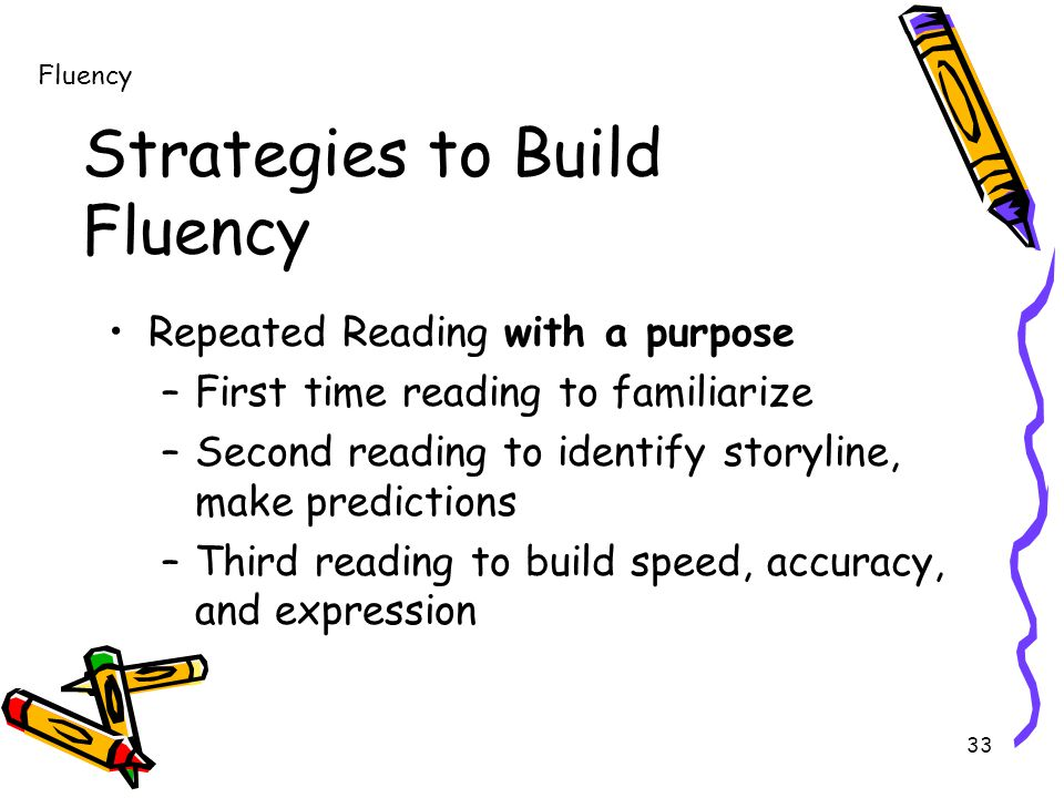 33 Strategies to Build Fluency Repeated Reading with a purpose –First time reading to familiarize –Second reading to identify storyline, make predictions –Third reading to build speed, accuracy, and expression Fluency