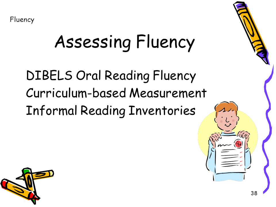 38 Assessing Fluency DIBELS Oral Reading Fluency Curriculum-based Measurement Informal Reading Inventories Fluency
