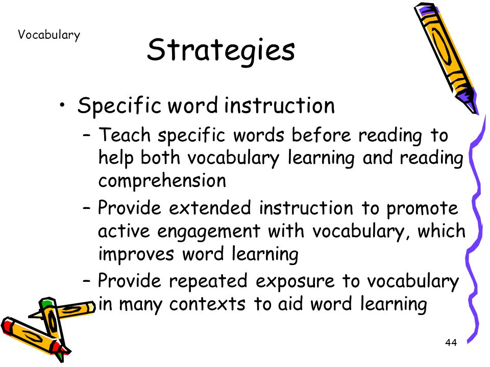 44 Strategies Specific word instruction –Teach specific words before reading to help both vocabulary learning and reading comprehension –Provide extended instruction to promote active engagement with vocabulary, which improves word learning –Provide repeated exposure to vocabulary in many contexts to aid word learning Vocabulary