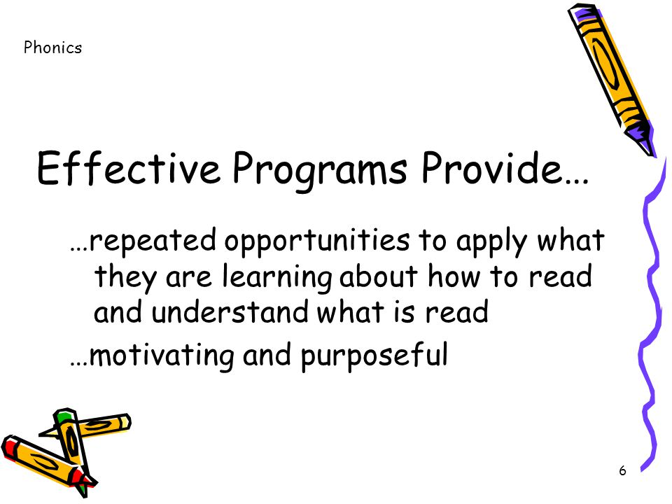 6 Effective Programs Provide… …repeated opportunities to apply what they are learning about how to read and understand what is read …motivating and purposeful Phonics