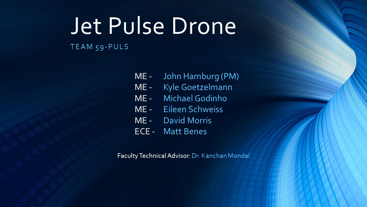 Jet Pulse Drone TEAM 59-PULS John Hamburg (PM) Kyle Goetzelmann Michael Godinho Eileen Schweiss David Morris Matt Benes ME - ECE - Faculty Technical Advisor: Dr.