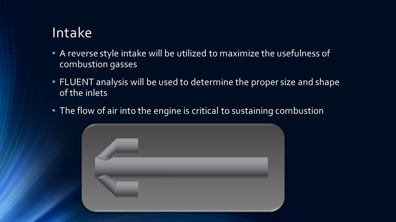 Intake A reverse style intake will be utilized to maximize the usefulness of combustion gasses FLUENT analysis will be used to determine the proper size and shape of the inlets The flow of air into the engine is critical to sustaining combustion