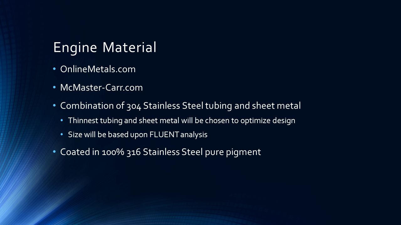 Engine Material OnlineMetals.com McMaster-Carr.com Combination of 304 Stainless Steel tubing and sheet metal Thinnest tubing and sheet metal will be chosen to optimize design Size will be based upon FLUENT analysis Coated in 100% 316 Stainless Steel pure pigment