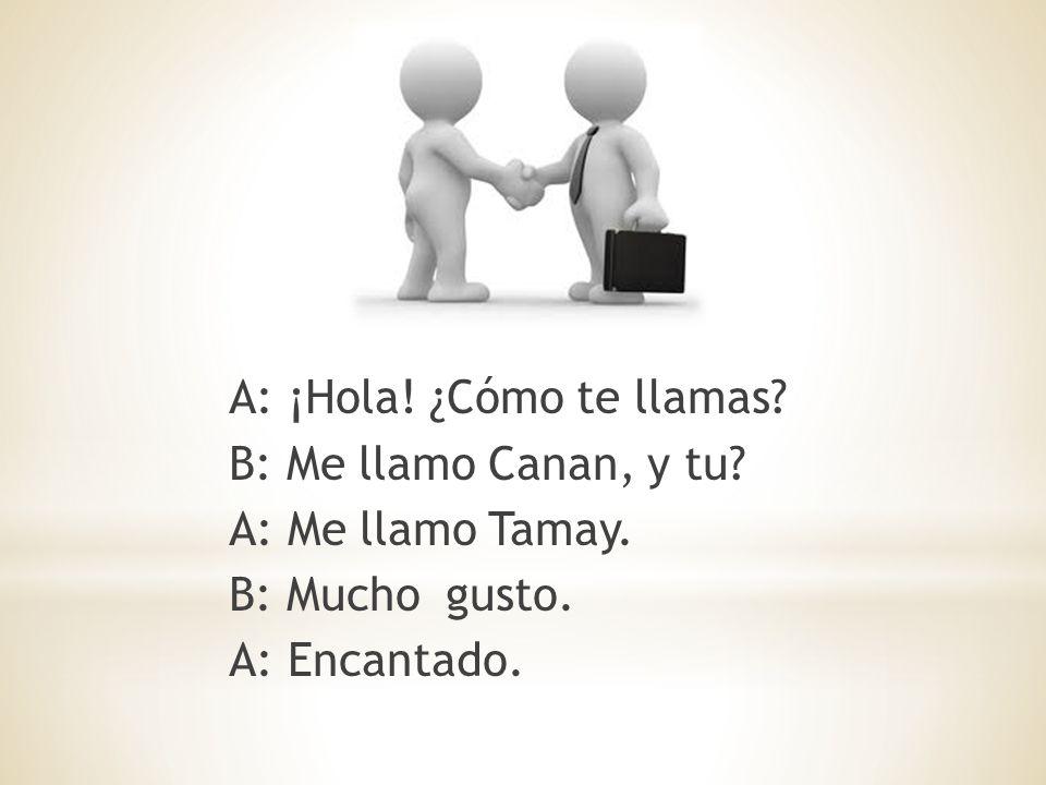 A: ¡Hola. ¿Cómo te llamas. B: Me llamo Canan, y tu.
