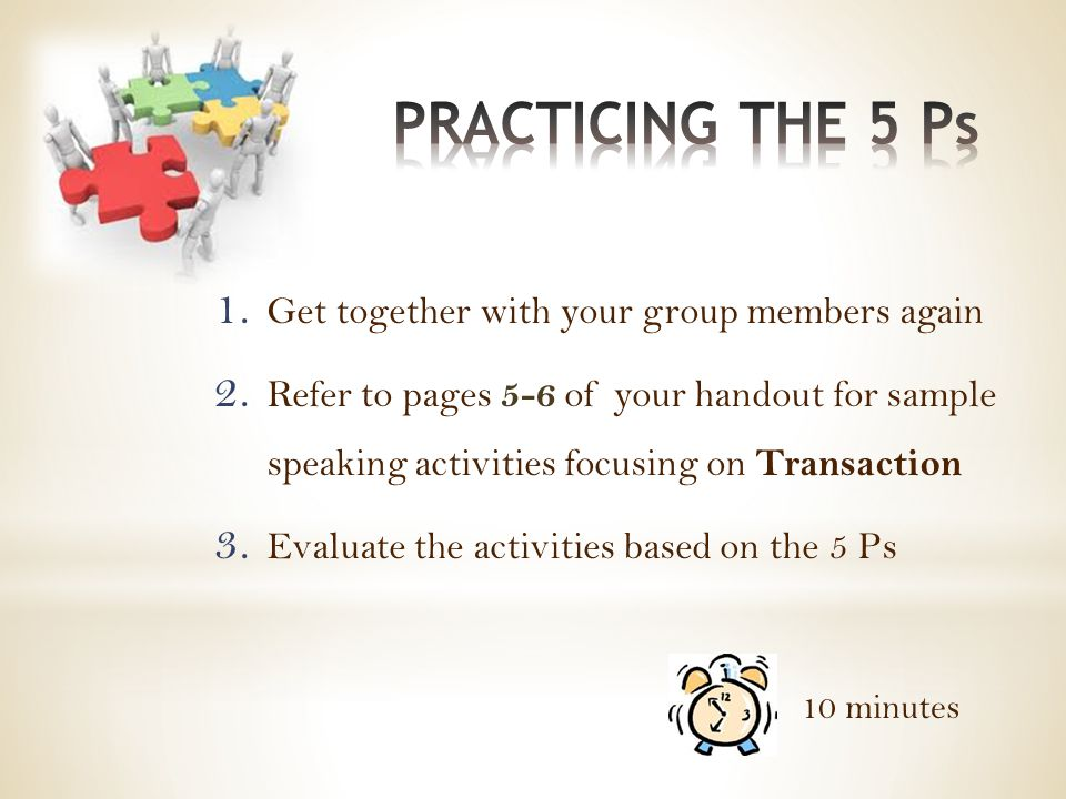 1. Get together with your group members again 2. Refer to pages 5-6 of your handout for sample speaking activities focusing on Transaction 3. Evaluate