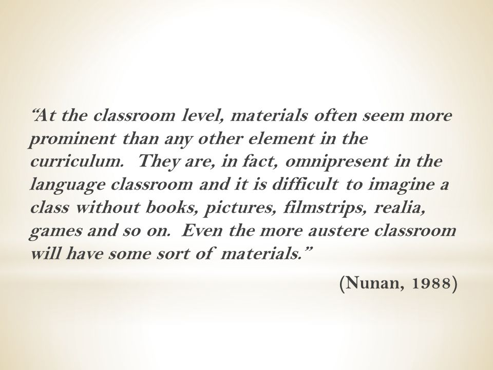 """At the classroom level, materials often seem more prominent than any other element in the curriculum. They are, in fact, omnipresent in the language"