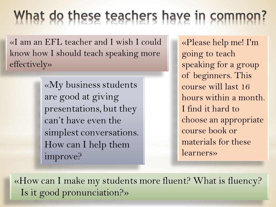 «I am an EFL teacher and I wish I could know how I should teach speaking more effectively» «Please help me! I'm going to teach speaking for a group of