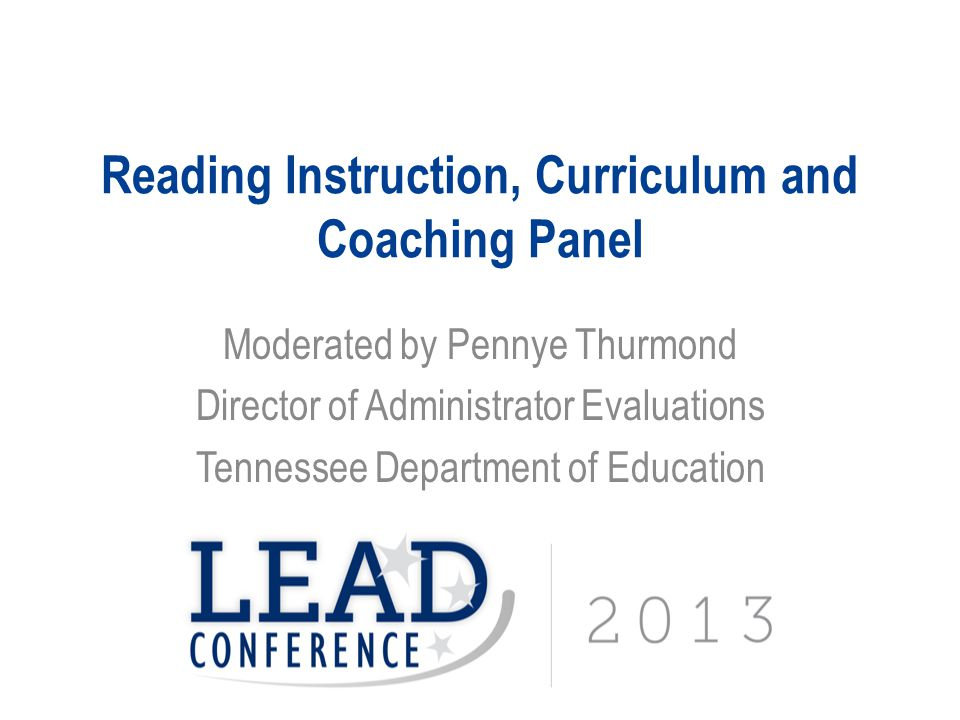 Reading Instruction, Curriculum and Coaching Panel Moderated by Pennye Thurmond Director of Administrator Evaluations Tennessee Department of Educatio