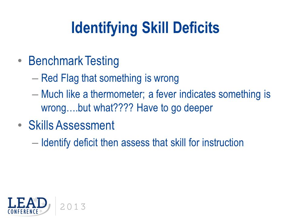 Identifying Skill Deficits Benchmark Testing – Red Flag that something is wrong – Much like a thermometer; a fever indicates something is wrong….but w