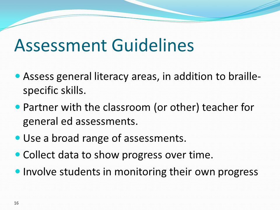Assessment Guidelines Assess general literacy areas, in addition to braille- specific skills.