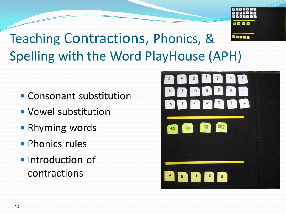 Teaching Contractions, Phonics, & Spelling with the Word PlayHouse (APH) Consonant substitution Vowel substitution Rhyming words Phonics rules Introduction of contractions 26