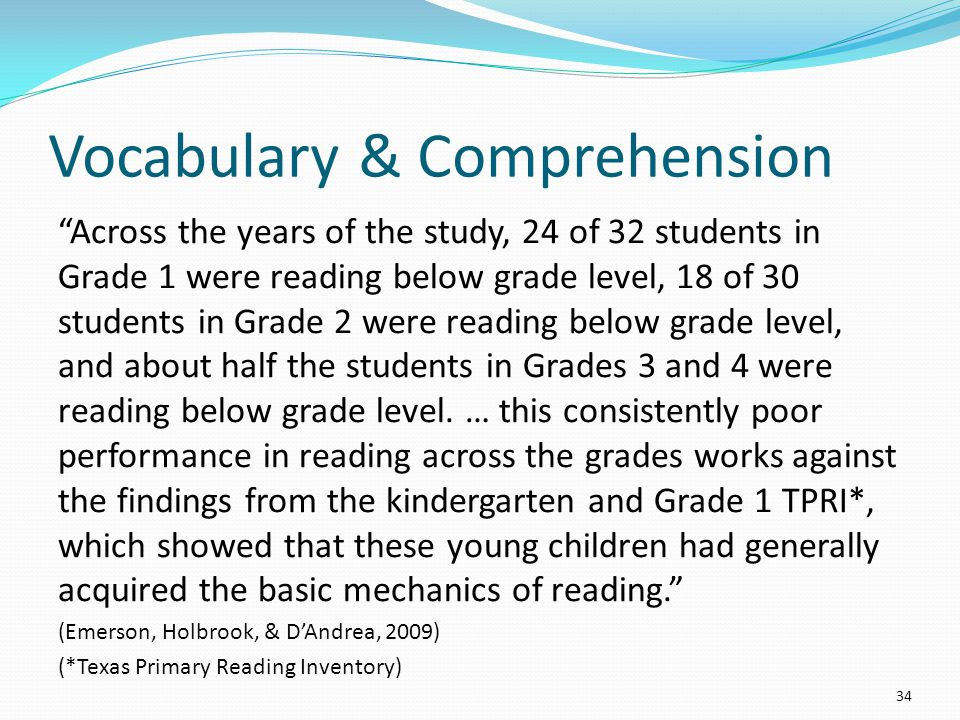 Vocabulary & Comprehension Across the years of the study, 24 of 32 students in Grade 1 were reading below grade level, 18 of 30 students in Grade 2 were reading below grade level, and about half the students in Grades 3 and 4 were reading below grade level.