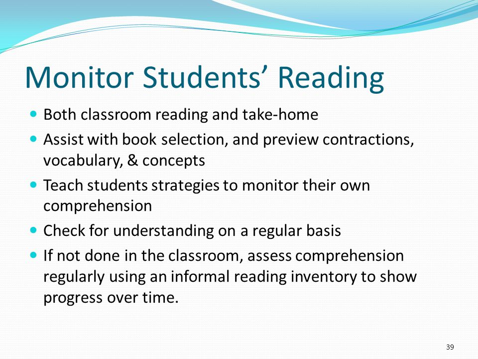 Monitor Students' Reading Both classroom reading and take-home Assist with book selection, and preview contractions, vocabulary, & concepts Teach students strategies to monitor their own comprehension Check for understanding on a regular basis If not done in the classroom, assess comprehension regularly using an informal reading inventory to show progress over time.