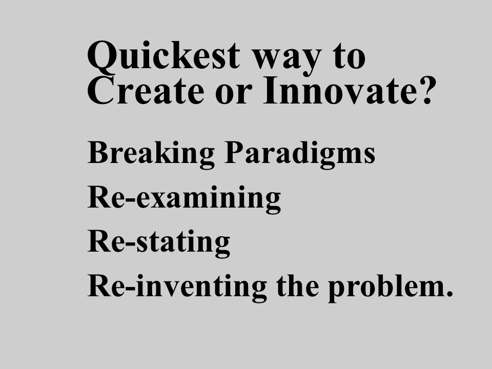 Breaking Paradigms Re-examining Re-stating Re-inventing the problem.