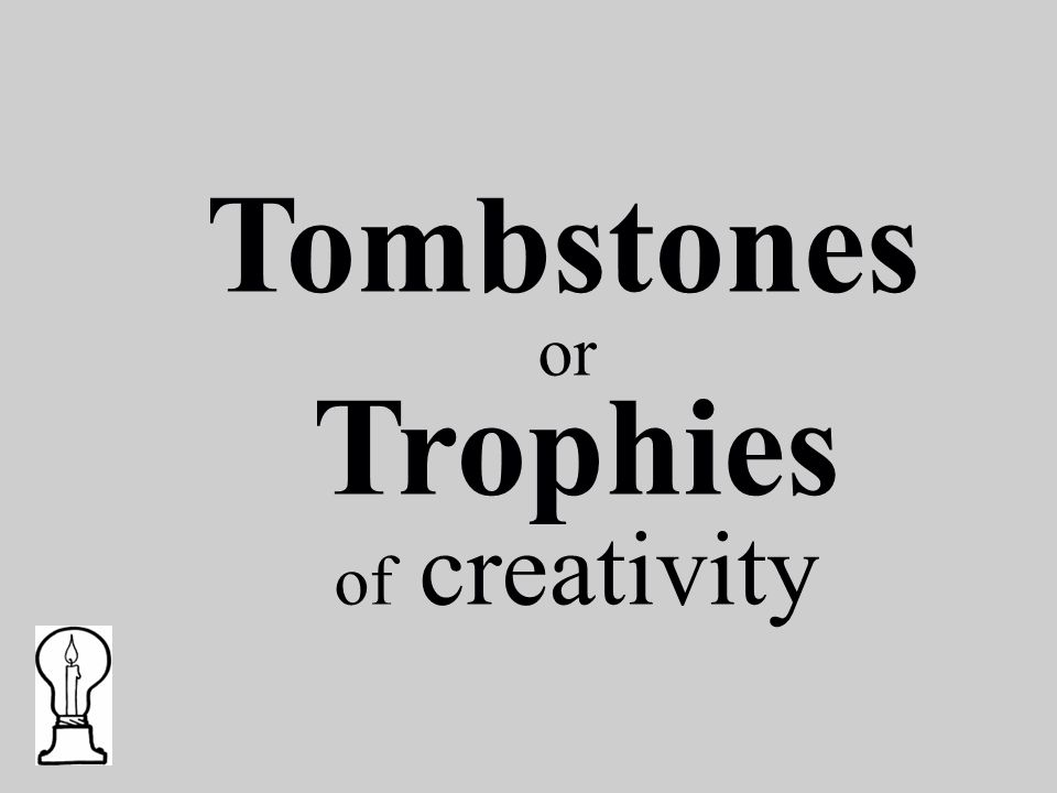 Tombstones or Trophies of creativity