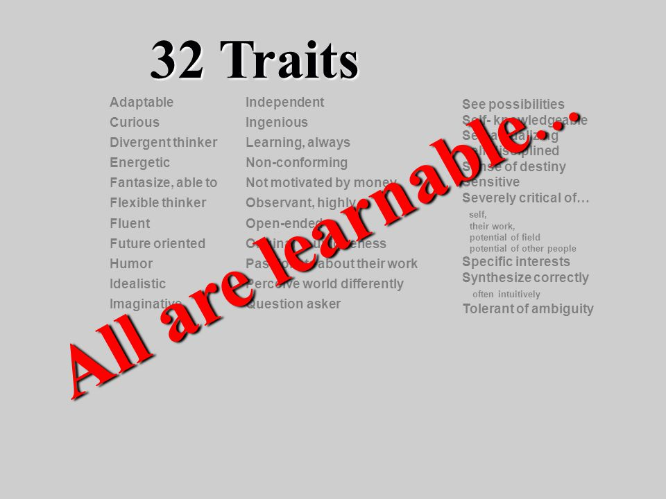 32 Traits See possibilities Self- knowledgeable Self-actualizing Self-disciplined Sense of destiny Sensitive Severely critical of… self, their work, potential of field potential of other people Specific interests Synthesize correctly often intuitively Tolerant of ambiguity Adaptable Curious Divergent thinker Energetic Fantasize, able to Flexible thinker Fluent Future oriented Humor Idealistic Imaginative Independent Ingenious Learning, always Non-conforming Not motivated by money Observant, highly Open-ended Original - uniqueness Passionate about their work Perceive world differently Question asker All are learnable …