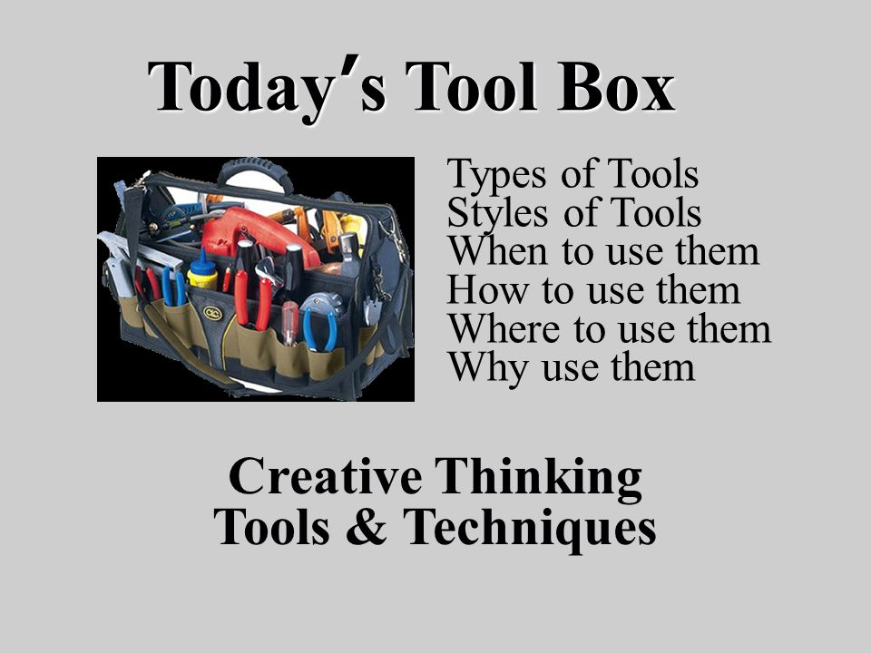 Today's Tool Box Creative Thinking Tools & Techniques Types of Tools Styles of Tools When to use them How to use them Where to use them Why use them