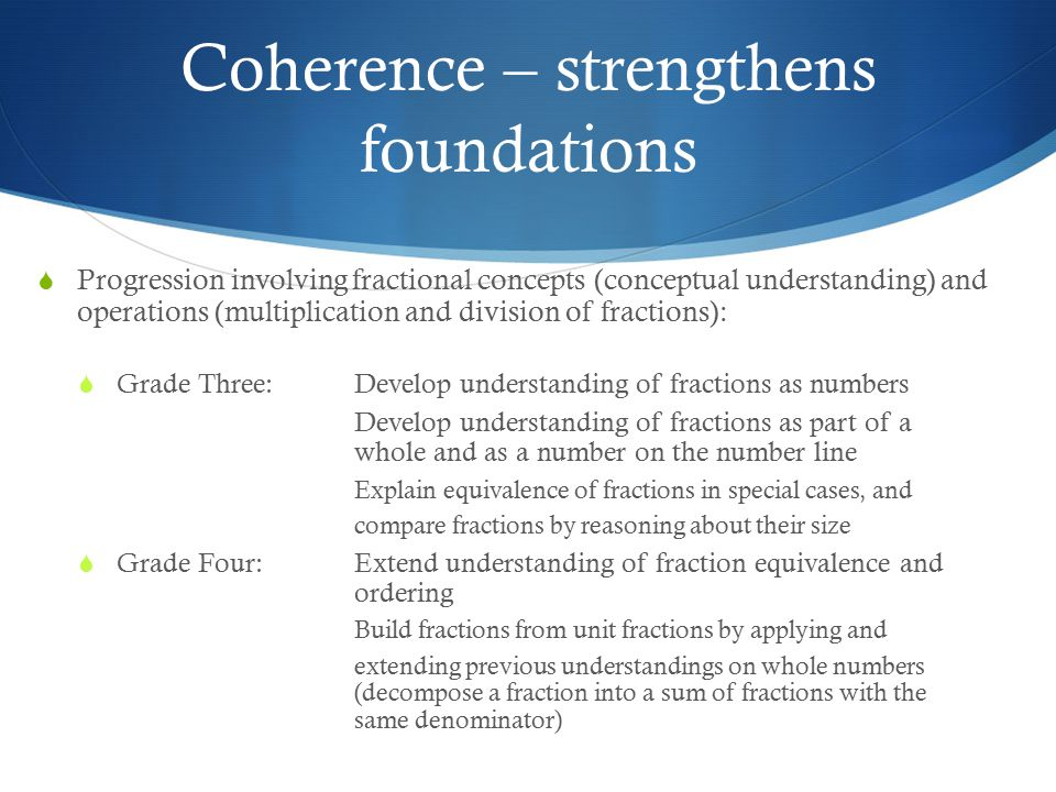 Coherence – strengthens foundations  Progression involving fractional concepts (conceptual understanding) and operations (multiplication and division of fractions):  Grade Three: Develop understanding of fractions as numbers Develop understanding of fractions as part of a whole and as a number on the number line Explain equivalence of fractions in special cases, and compare fractions by reasoning about their size  Grade Four: Extend understanding of fraction equivalence and ordering Build fractions from unit fractions by applying and extending previous understandings on whole numbers (decompose a fraction into a sum of fractions with the same denominator)