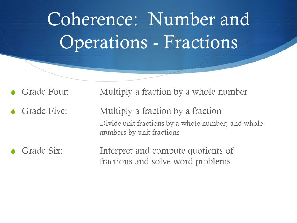Coherence: Number and Operations - Fractions  Grade Four: Multiply a fraction by a whole number  Grade Five:Multiply a fraction by a fraction Divide unit fractions by a whole number; and whole numbers by unit fractions  Grade Six:Interpret and compute quotients of fractions and solve word problems