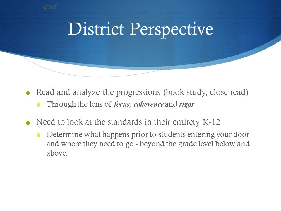 District Perspective  Read and analyze the progressions (book study, close read)  Through the lens of focus, coherence and rigor  Need to look at the standards in their entirety K-12  Determine what happens prior to students entering your door and where they need to go - beyond the grade level below and above.