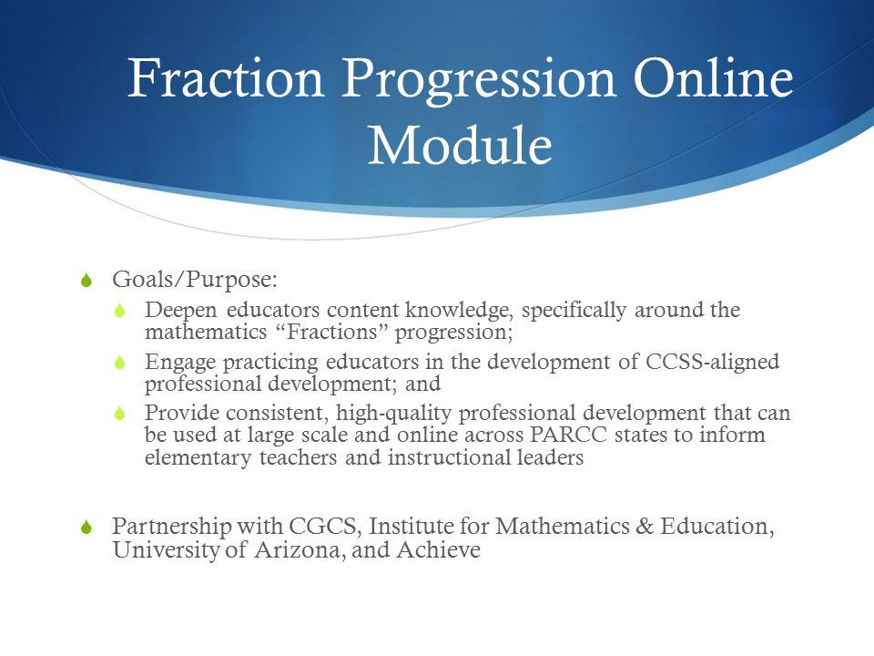 Fraction Progression Online Module  Goals/Purpose:  Deepen educators content knowledge, specifically around the mathematics Fractions progression;  Engage practicing educators in the development of CCSS-aligned professional development; and  Provide consistent, high-quality professional development that can be used at large scale and online across PARCC states to inform elementary teachers and instructional leaders  Partnership with CGCS, Institute for Mathematics & Education, University of Arizona, and Achieve