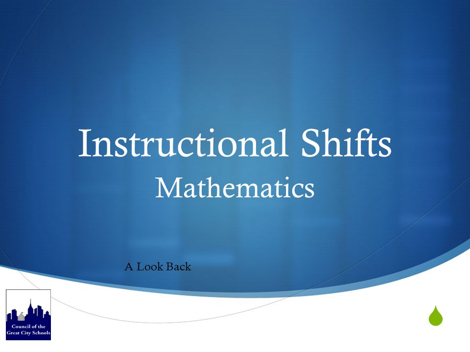 Mathematics Instructional Shifts  Focus  Coherence  Rigor  Conceptual understanding  Procedural skill and fluency  Applications