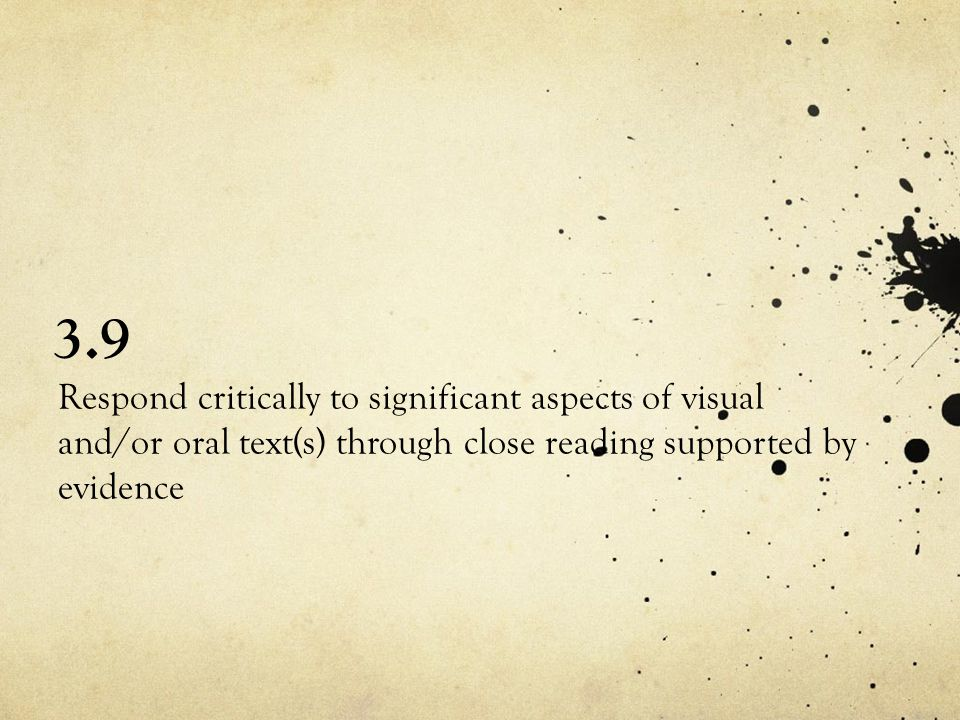 3.9 Respond critically to significant aspects of visual and/or oral text(s) through close reading supported by evidence