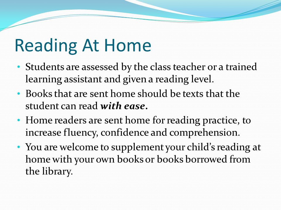 Reading At Home Students are assessed by the class teacher or a trained learning assistant and given a reading level.
