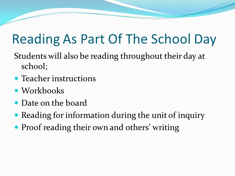 Reading As Part Of The School Day Students will also be reading throughout their day at school; Teacher instructions Workbooks Date on the board Reading for information during the unit of inquiry Proof reading their own and others' writing