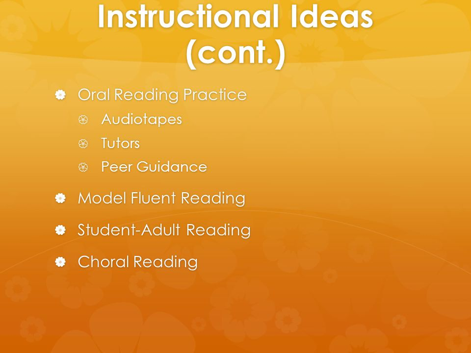 Instructional Ideas (cont.)  Oral Reading Practice  Audiotapes  Tutors  Peer Guidance  Model Fluent Reading  Student-Adult Reading  Choral Reading