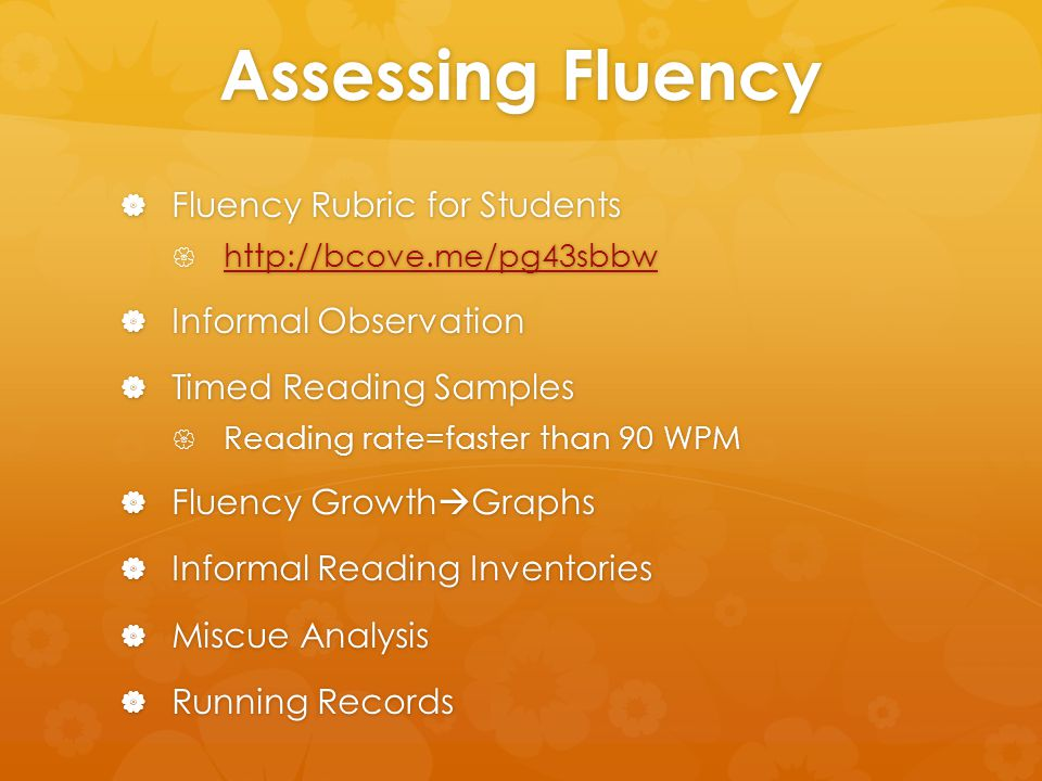 Assessing Fluency  Fluency Rubric for Students  http://bcove.me/pg43sbbw http://bcove.me/pg43sbbw  Informal Observation  Timed Reading Samples  Reading rate=faster than 90 WPM  Fluency Growth  Graphs  Informal Reading Inventories  Miscue Analysis  Running Records