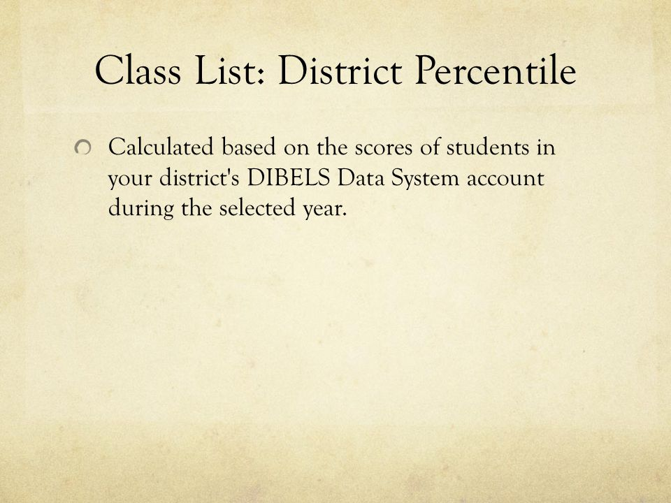 Class List: District Percentile Calculated based on the scores of students in your district s DIBELS Data System account during the selected year.